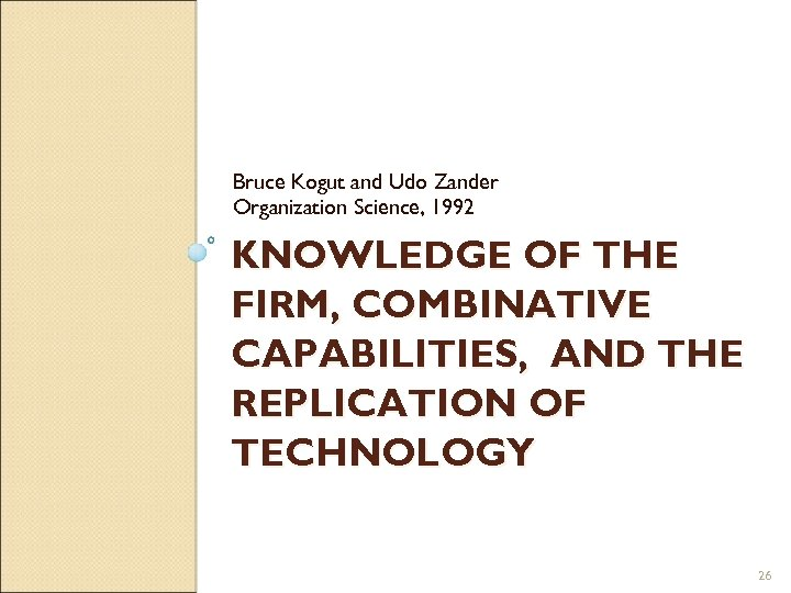 Bruce Kogut and Udo Zander Organization Science, 1992 KNOWLEDGE OF THE FIRM, COMBINATIVE CAPABILITIES,