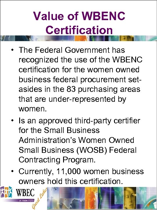 Value of WBENC Certification • The Federal Government has recognized the use of the