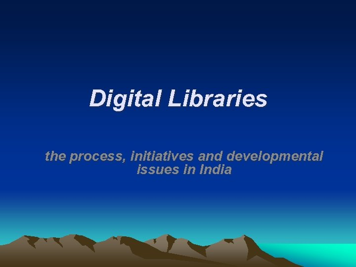 Digital Libraries the process, initiatives and developmental issues in India