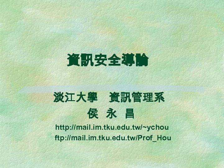 資訊安全導論 淡江大學 資訊管理系 侯 永 昌 http: //mail. im. tku. edu. tw/~ychou ftp: //mail.