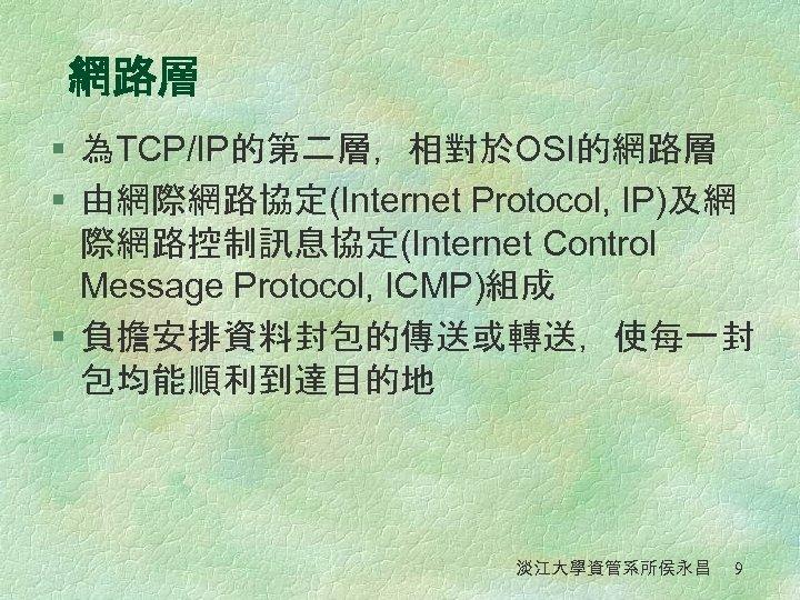 網路層 § 為TCP/IP的第二層,相對於OSI的網路層 § 由網際網路協定(Internet Protocol, IP)及網 際網路控制訊息協定(Internet Control Message Protocol, ICMP)組成 § 負擔安排資料封包的傳送或轉送,使每一封