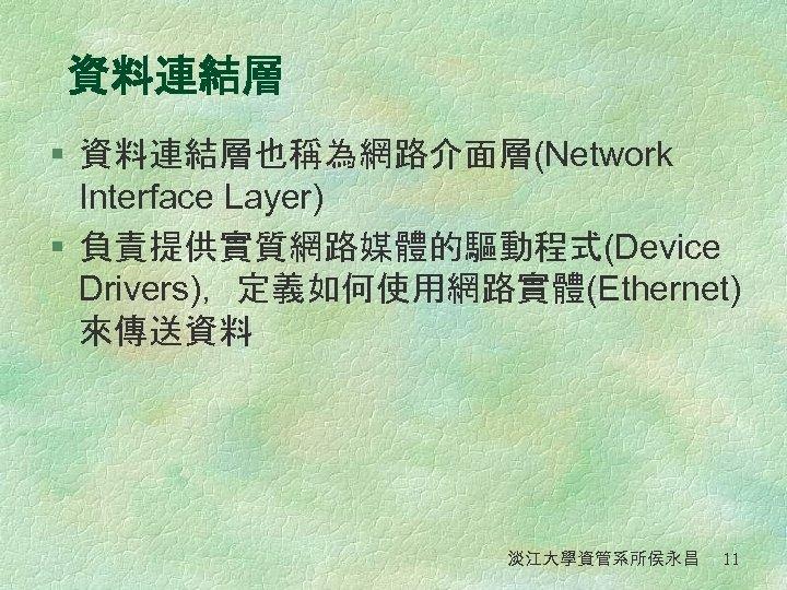 資料連結層 § 資料連結層也稱為網路介面層(Network Interface Layer) § 負責提供實質網路媒體的驅動程式(Device Drivers),定義如何使用網路實體(Ethernet) 來傳送資料 淡江大學資管系所侯永昌 11