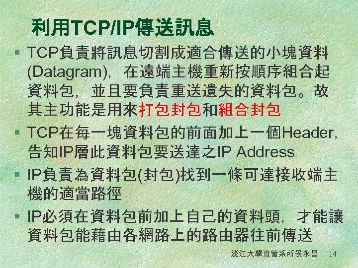 利用TCP/IP傳送訊息 § TCP負責將訊息切割成適合傳送的小塊資料 (Datagram),在遠端主機重新按順序組合起 資料包,並且要負責重送遺失的資料包。故 其主功能是用來打包封包和組合封包 § TCP在每一塊資料包的前面加上一個Header, 告知IP層此資料包要送達之IP Address § IP負責為資料包(封包)找到一條可達接收端主 機的適當路徑 §