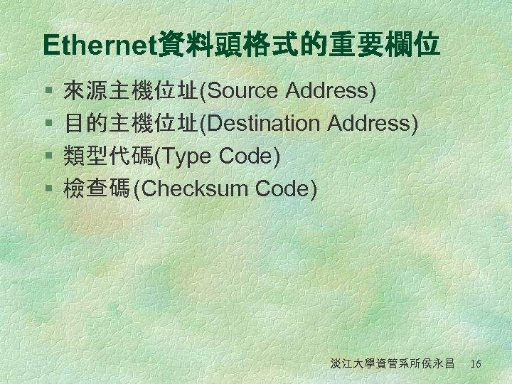 Ethernet資料頭格式的重要欄位 § § 來源主機位址(Source Address) 目的主機位址(Destination Address) 類型代碼(Type Code) 檢查碼 (Checksum Code) 淡江大學資管系所侯永昌 16