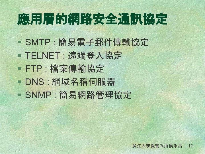 應用層的網路安全通訊協定 § § § SMTP : 簡易電子郵件傳輸協定 TELNET : 遠端登入協定 FTP : 檔案傳輸協定 DNS