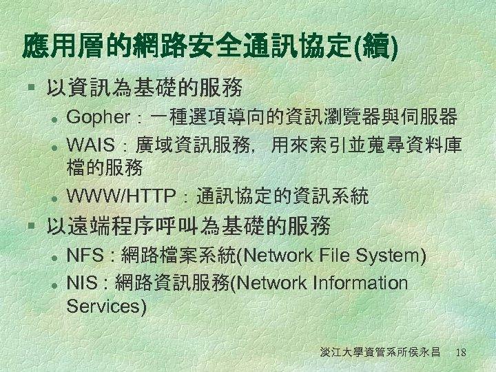 應用層的網路安全通訊協定(續) § 以資訊為基礎的服務 l l l Gopher:一種選項導向的資訊瀏覽器與伺服器 WAIS:廣域資訊服務,用來索引並蒐尋資料庫 檔的服務 WWW/HTTP:通訊協定的資訊系統 § 以遠端程序呼叫為基礎的服務 l l