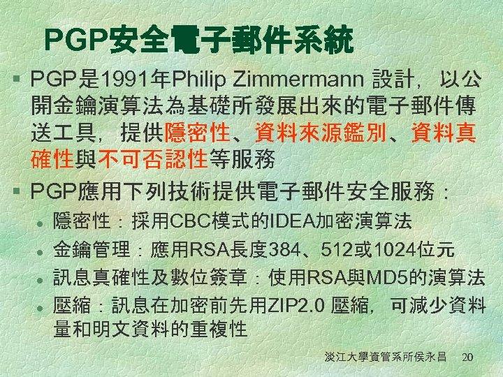 PGP安全電子郵件系統 § PGP是 1991年Philip Zimmermann 設計,以公 開金鑰演算法為基礎所發展出來的電子郵件傳 送 具,提供隱密性、資料來源鑑別、資料真 確性與不可否認性等服務 § PGP應用下列技術提供電子郵件安全服務: l l