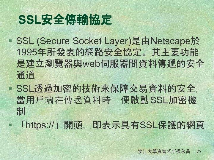 SSL安全傳輸協定 § SSL (Secure Socket Layer)是由Netscape於 1995年所發表的網路安全協定。其主要功能 是建立瀏覽器與web伺服器間資料傳遞的安全 通道 § SSL透過加密的技術來保障交易資料的安全, 當用戶端在傳送資料時,便啟動 SSL加密機 制