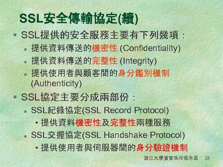 SSL安全傳輸協定(續) § SSL提供的安全服務主要有下列幾項: l l l 提供資料傳送的機密性 (Confidentiality) 提供資料傳送的完整性 (Integrity) 提供使用者與顧客間的身分鑑別機制 (Authenticity) § SSL協定主要分成兩部份: