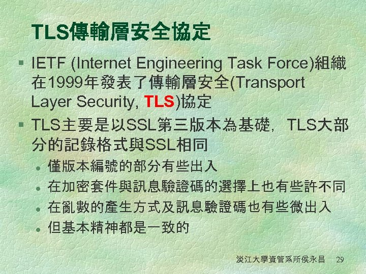 TLS傳輸層安全協定 § IETF (Internet Engineering Task Force)組織 在 1999年發表了傳輸層安全(Transport Layer Security, TLS)協定 § TLS主要是以SSL第三版本為基礎,TLS大部