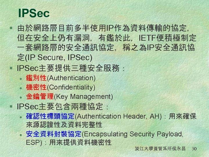 IPSec § 由於網路層目前多半使用IP作為資料傳輸的協定, 但在安全上仍有漏洞,有鑑於此,IETF便積極制定 一套網路層的安全通訊協定,稱之為IP安全通訊協 定(IP Secure, IPSec) § IPSec主要提供三種安全服務: l l l 鑑別性(Authentication)