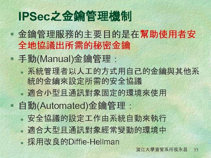 IPSec之金鑰管理機制 § 金鑰管理服務的主要目的是在幫助使用者安 全地協議出所需的秘密金鑰 § 手動(Manual)金鑰管理: l l 系統管理者以人 的方式用自己的金鑰與其他系 統的金鑰來設定所需的安全協議 適合小型且通訊對象固定的環境來使用 § 自動(Automated)金鑰管理: