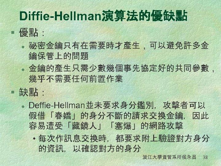 Diffie-Hellman演算法的優缺點 § 優點: l l 祕密金鑰只有在需要時才產生,可以避免許多金 鑰保管上的問題 金鑰的產生只需少數幾個事先協定好的共同參數, 幾乎不需要任何前置作業 § 缺點: l Deffie-Hellman並未要求身分鑑別,攻擊者可以 假借「春嬌」的身分不斷的請求交換金鑰,因此