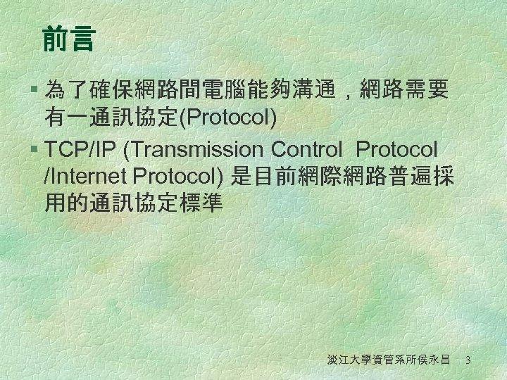 前言 § 為了確保網路間電腦能夠溝通,網路需要 有一通訊協定(Protocol) § TCP/IP (Transmission Control Protocol /Internet Protocol) 是目前網際網路普遍採 用的通訊協定標準 淡江大學資管系所侯永昌