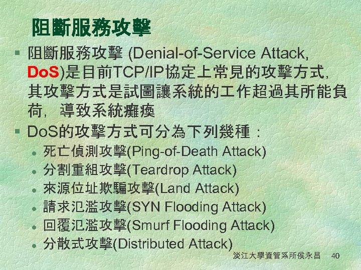 阻斷服務攻擊 § 阻斷服務攻擊 (Denial-of-Service Attack, Do. S)是目前TCP/IP協定上常見的攻擊方式, 其攻擊方式是試圖讓系統的 作超過其所能負 荷,導致系統癱瘓 § Do. S的攻擊方式可分為下列幾種: l