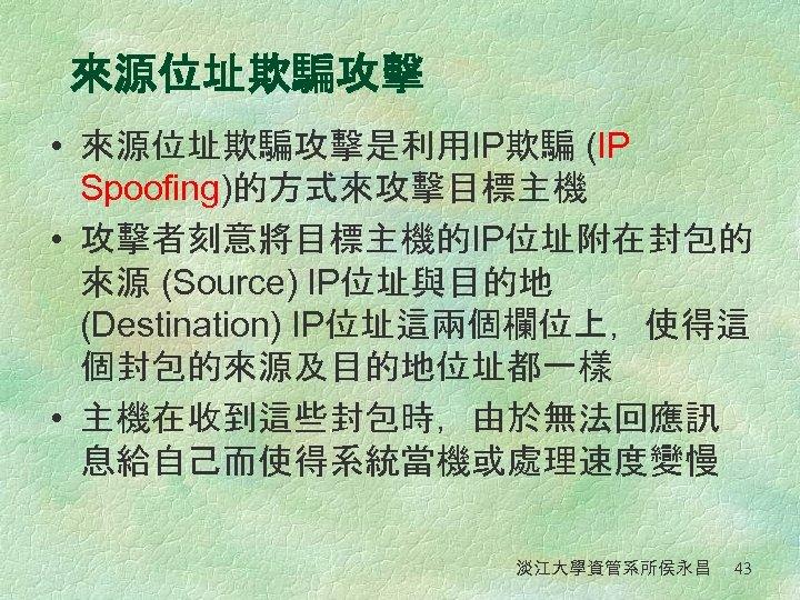 來源位址欺騙攻擊 • 來源位址欺騙攻擊是利用IP欺騙 (IP Spoofing)的方式來攻擊目標主機 • 攻擊者刻意將目標主機的IP位址附在封包的 來源 (Source) IP位址與目的地 (Destination) IP位址這兩個欄位上,使得這 個封包的來源及目的地位址都一樣 •