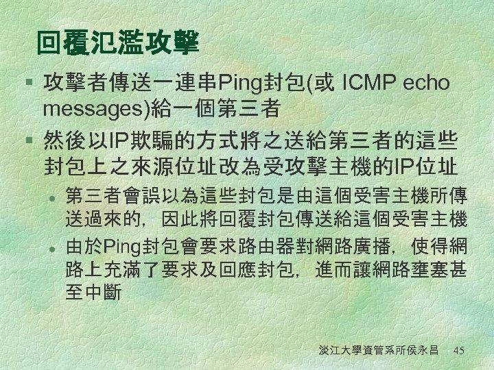 回覆氾濫攻擊 § 攻擊者傳送一連串Ping封包(或 ICMP echo messages)給一個第三者 § 然後以IP欺騙的方式將之送給第三者的這些 封包上之來源位址改為受攻擊主機的IP位址 l l 第三者會誤以為這些封包是由這個受害主機所傳 送過來的,因此將回覆封包傳送給這個受害主機 由於Ping封包會要求路由器對網路廣播,使得網