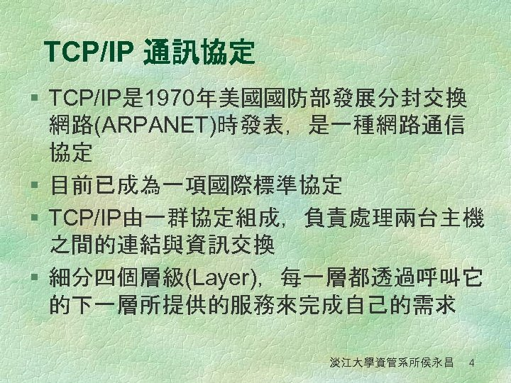 TCP/IP 通訊協定 § TCP/IP是 1970年美國國防部發展分封交換 網路(ARPANET)時發表,是一種網路通信 協定 § 目前已成為一項國際標準協定 § TCP/IP由一群協定組成,負責處理兩台主機 之間的連結與資訊交換 § 細分四個層級(Layer),每一層都透過呼叫它