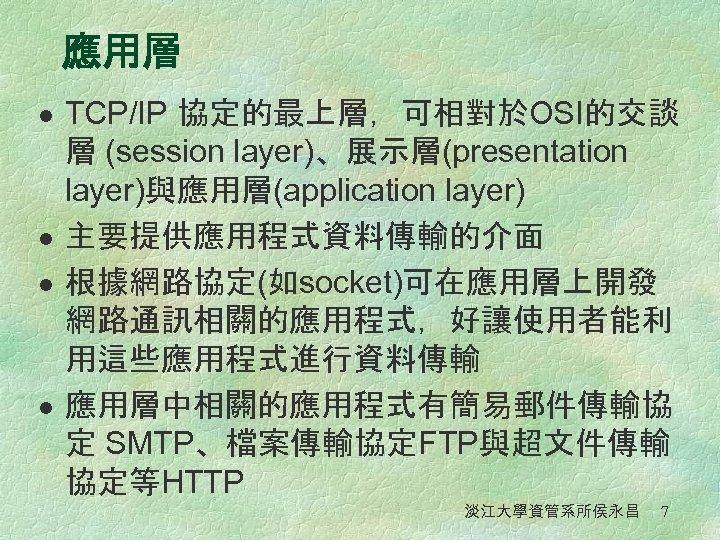 應用層 l l TCP/IP 協定的最上層,可相對於OSI的交談 層 (session layer)、展示層(presentation layer)與應用層(application layer) 主要提供應用程式資料傳輸的介面 根據網路協定(如socket)可在應用層上開發 網路通訊相關的應用程式,好讓使用者能利 用這些應用程式進行資料傳輸