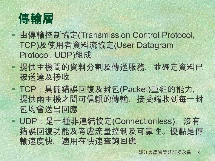 傳輸層 § 由傳輸控制協定(Transmission Control Protocol, TCP)及使用者資料流協定(User Datagram Protocol, UDP)組成 § 提供主機間的資料分割及傳送服務,並確定資料已 被送達及接收 § TCP:具備錯誤回復及封包(Packet)重組的能力,