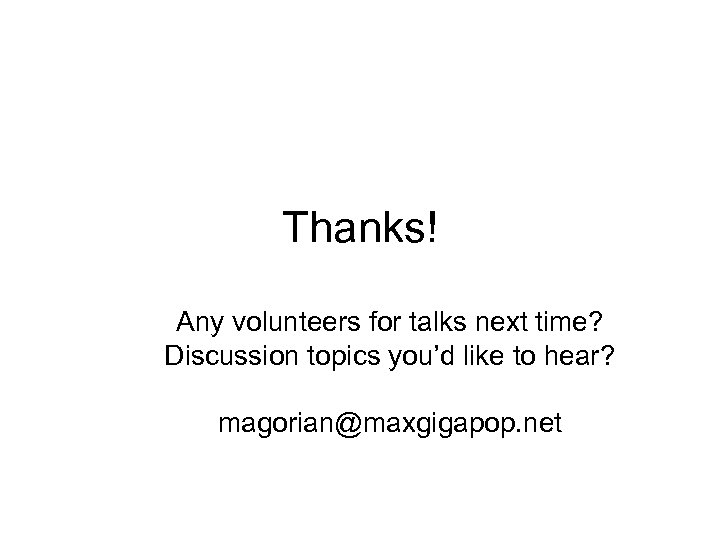 Thanks! Any volunteers for talks next time? Discussion topics you'd like to hear? magorian@maxgigapop.