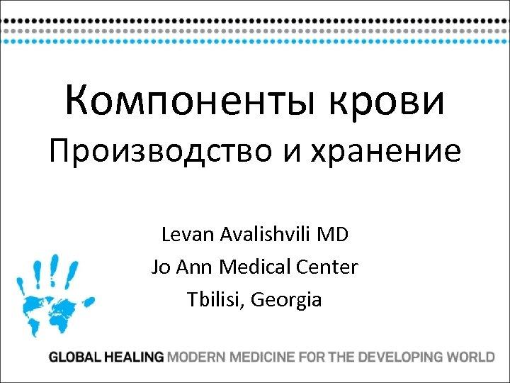 Компоненты крови Производство и хранение Levan Avalishvili MD Jo Ann Medical Center Tbilisi, Georgia
