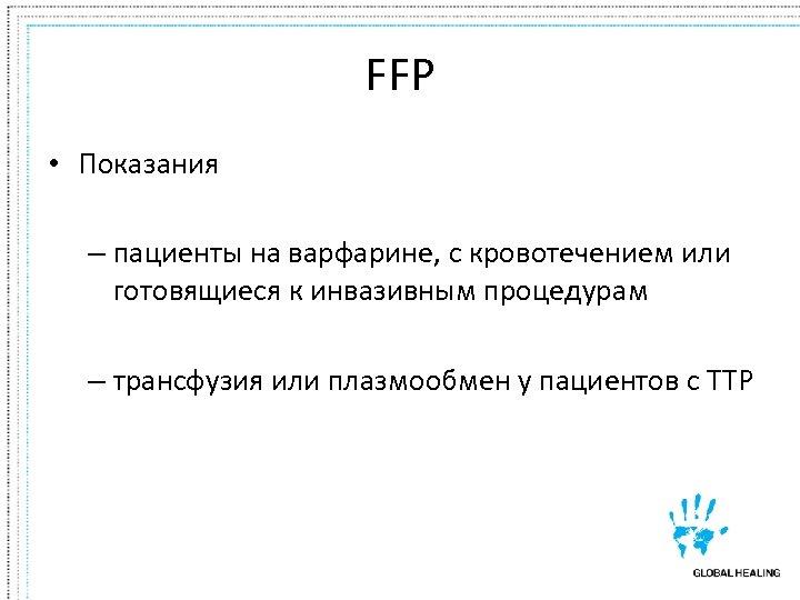 FFP • Показания – пациенты на варфарине, с кровотечением или готовящиеся к инвазивным процедурам