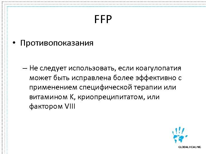 FFP • Противопоказания – Не следует использовать, если коагулопатия может быть исправлена более эффективно