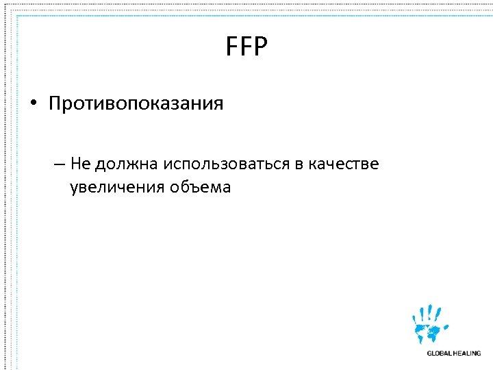 FFP • Противопоказания – Не должна использоваться в качестве увеличения объема