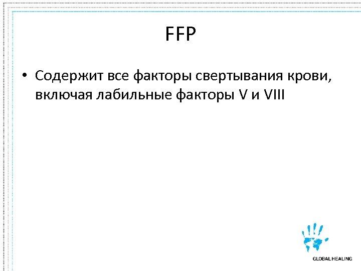 FFP • Содержит все факторы свертывания крови, включая лабильные факторы V и VIII