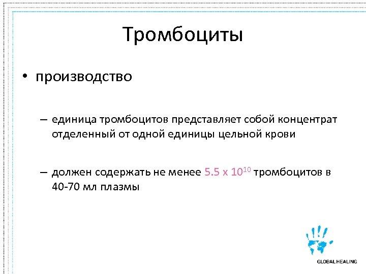 Тромбоциты • производство – единица тромбоцитов представляет собой концентрат отделенный от одной единицы цельной