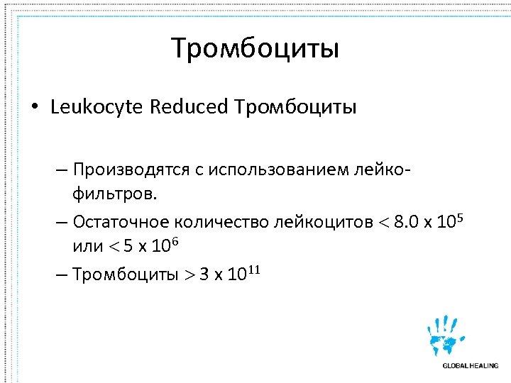 Тромбоциты • Leukocyte Reduced Тромбоциты – Производятся с использованием лейкофильтров. – Остаточное количество лейкоцитов