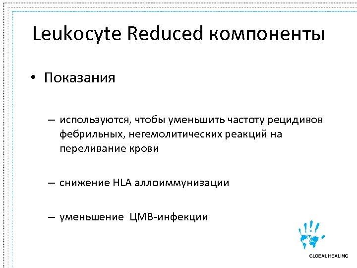 Leukocyte Reduced компоненты • Показания – используются, чтобы уменьшить частоту рецидивов фебрильных, негемолитических реакций