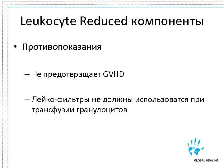 Leukocyte Reduced компоненты • Противопоказания – Не предотвращает GVHD – Лейко-фильтры не должны использоватся