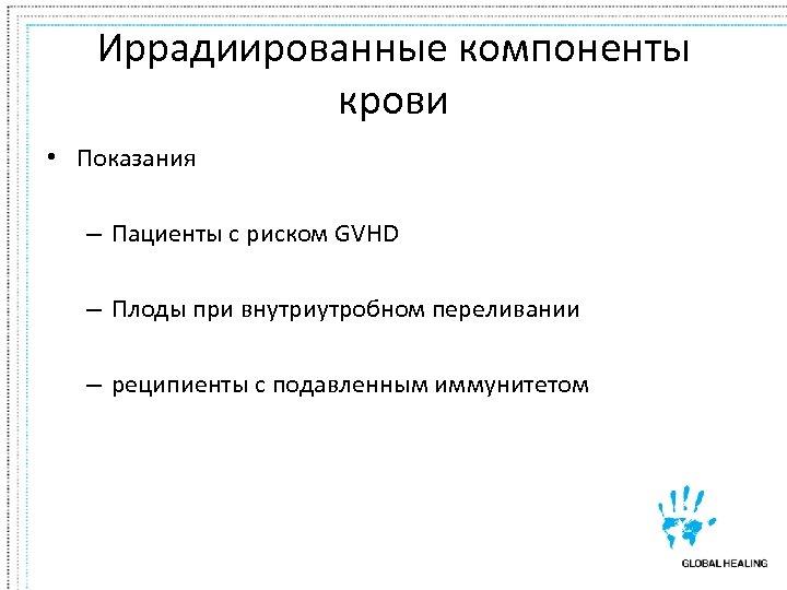 Иррадиированные компоненты крови • Показания – Пациенты с риском GVHD – Плоды при внутриутробном