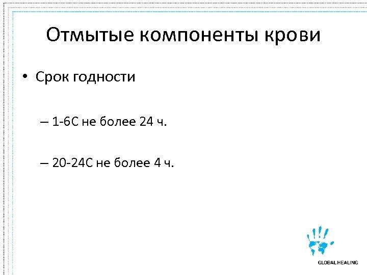 Отмытые компоненты крови • Срок годности – 1 -6 C не более 24 ч.