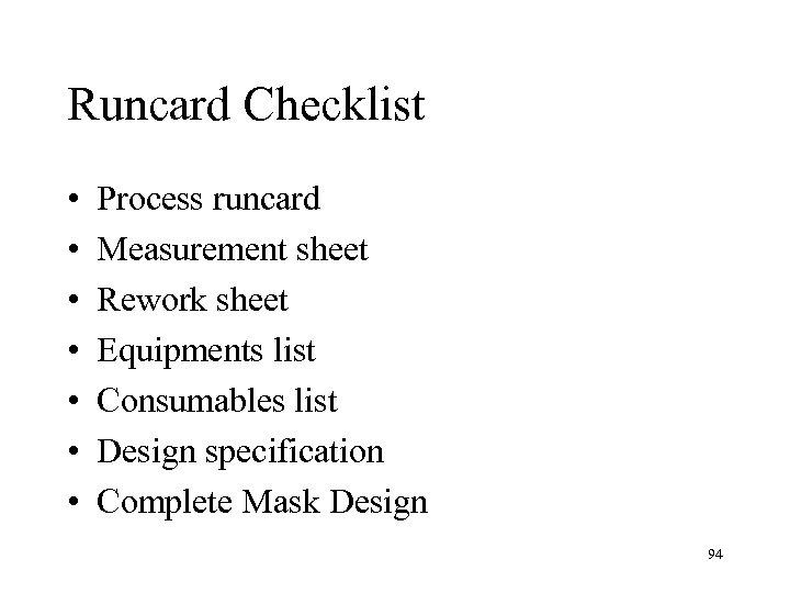 Runcard Checklist • • Process runcard Measurement sheet Rework sheet Equipments list Consumables list