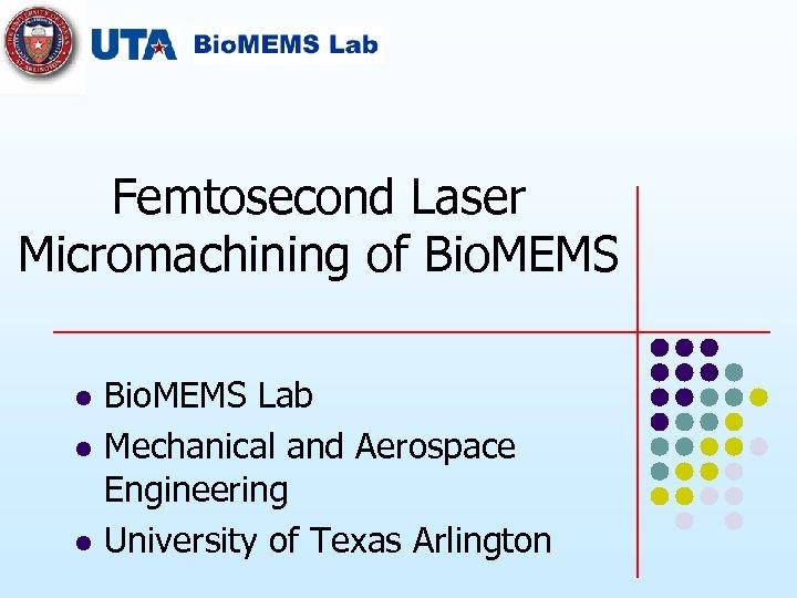 Femtosecond Laser Micromachining of Bio. MEMS l l l Bio. MEMS Lab Mechanical and