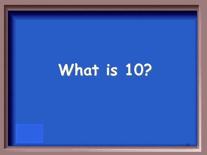 What is 10? 10