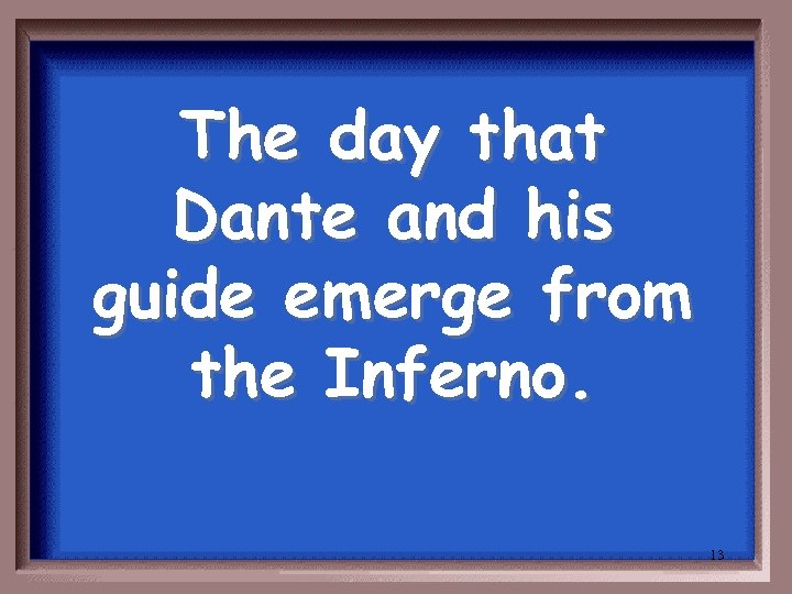The day that Dante and his guide emerge from the Inferno. 13