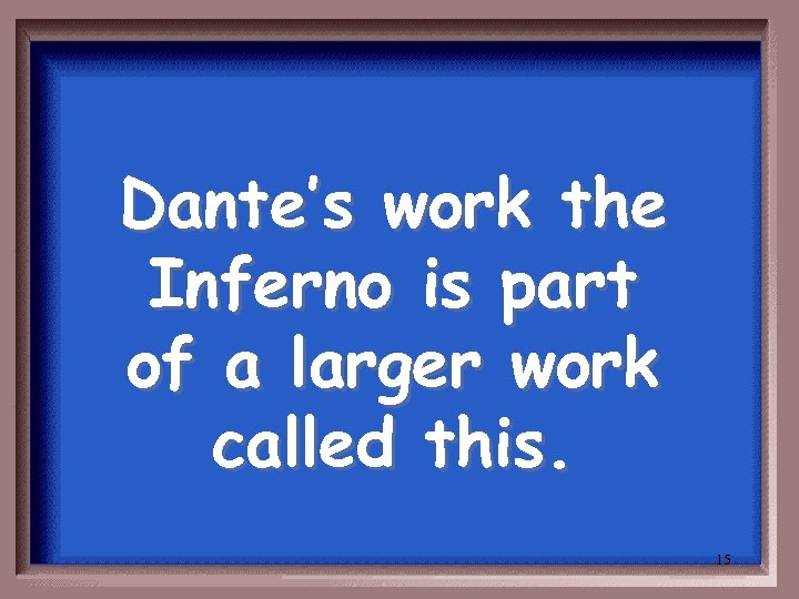Dante's work the Inferno is part of a larger work called this. 15