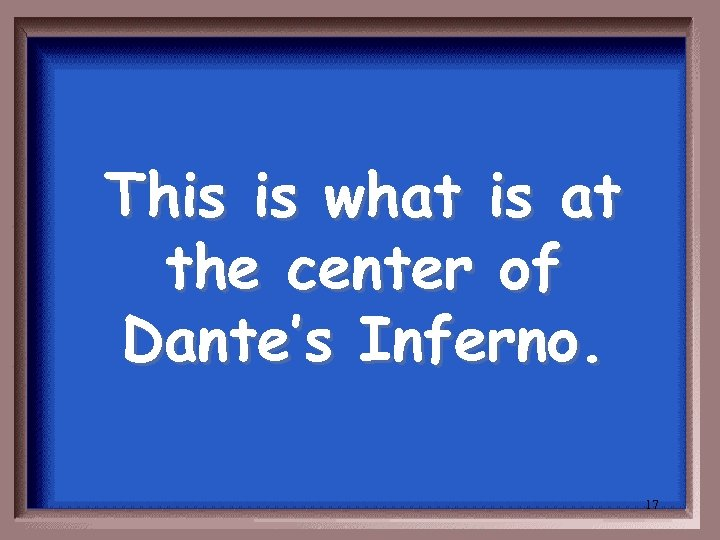 This is what is at the center of Dante's Inferno. 17