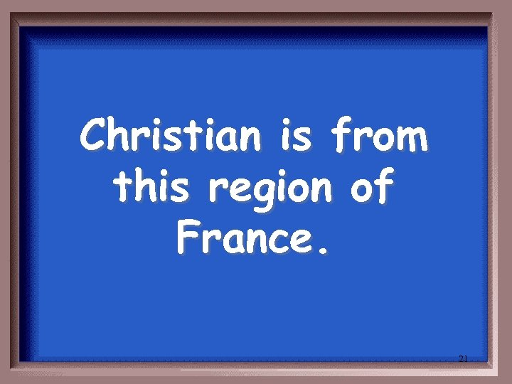 Christian is from this region of France. 21