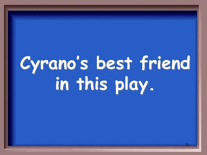 Cyrano's best friend in this play. 23