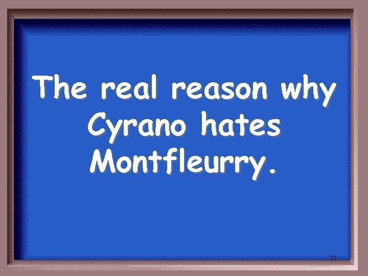The real reason why Cyrano hates Montfleurry. 25