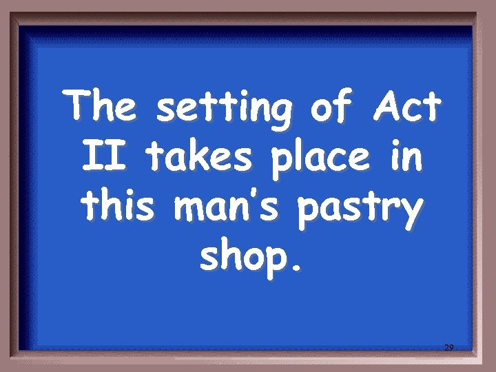 The setting of Act II takes place in this man's pastry shop. 29
