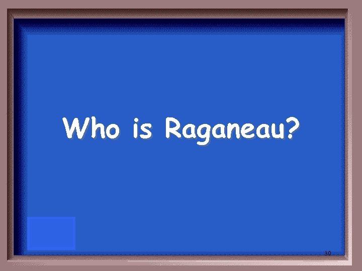 Who is Raganeau? 30