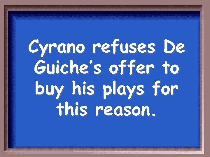 Cyrano refuses De Guiche's offer to buy his plays for this reason. 31