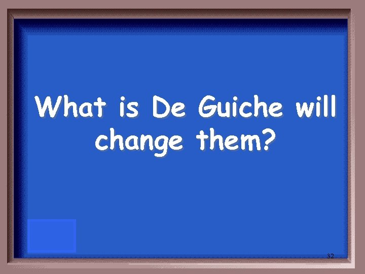 What is De Guiche will change them? 32