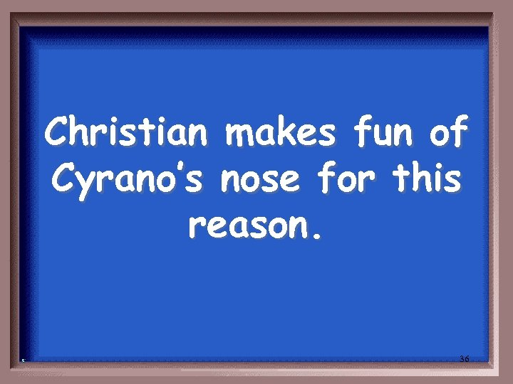 Christian makes fun of Cyrano's nose for this reason. 36
